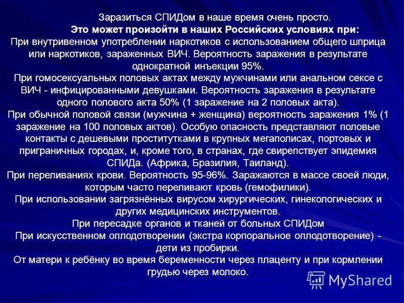 Заразиться СПИДом в наше время очень просто. Это может произойти в наших Российских условиях при: При внутривенном употреблении наркотиков с использованием общего шприца или наркотиков, зараженных ВИЧ. Вероятность заражения в результате однократной и