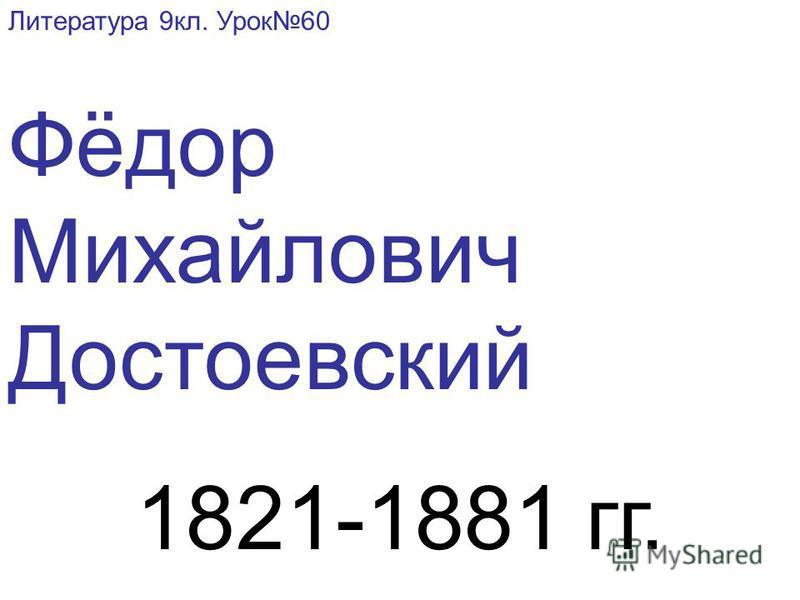 Литература 9 кл. Урок 60 Фёдор Михайлович Достоевский 1821-1881 гг.