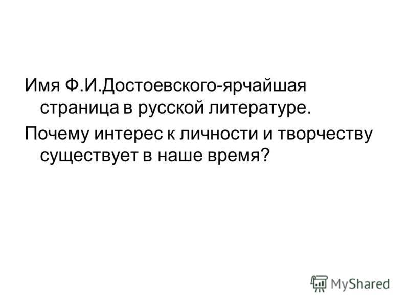 Имя Ф.И.Достоевского-ярчайшая страница в русской литературе. Почему интерес к личности и творчеству существует в наше время?