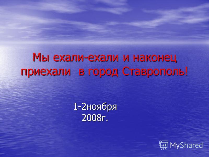 Мы ехали-ехали и наконец приехали в город Ставрополь! 1-2 ноября 2008 г.