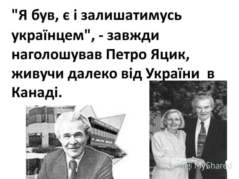Я був, є і залишатимусь українцем, - завжди наголошував Петро Яцик, живучи далеко від України в Канаді.