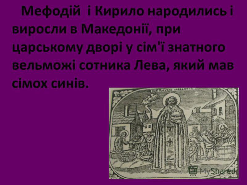 Мефодій і Кирило народились і виросли в Македонії, при царському дворі у сім'ї знатного вельможі сотника Лева, який мав сімох синів.