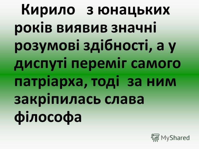 Кирило з юнацьких років виявив значні розумові здібності, а у диспуті переміг самого патріарха, тоді за ним закріпилась слава філософа