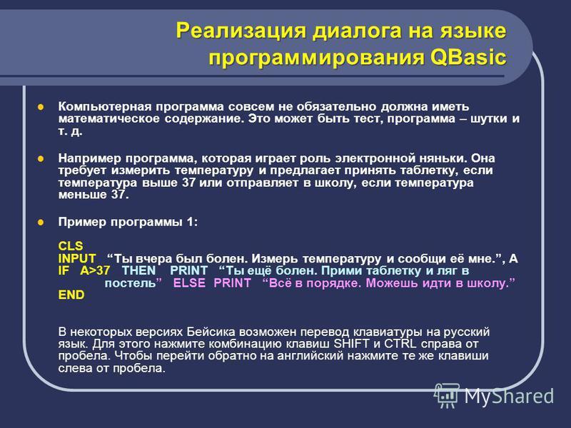 Реализация диалога на языке программирования QBasic Компьютерная программа совсем не обязательно должна иметь математическое содержание. Это может быть тест, программа – шутки и т. д. Например программа, которая играет роль электронной няньки. Она тр