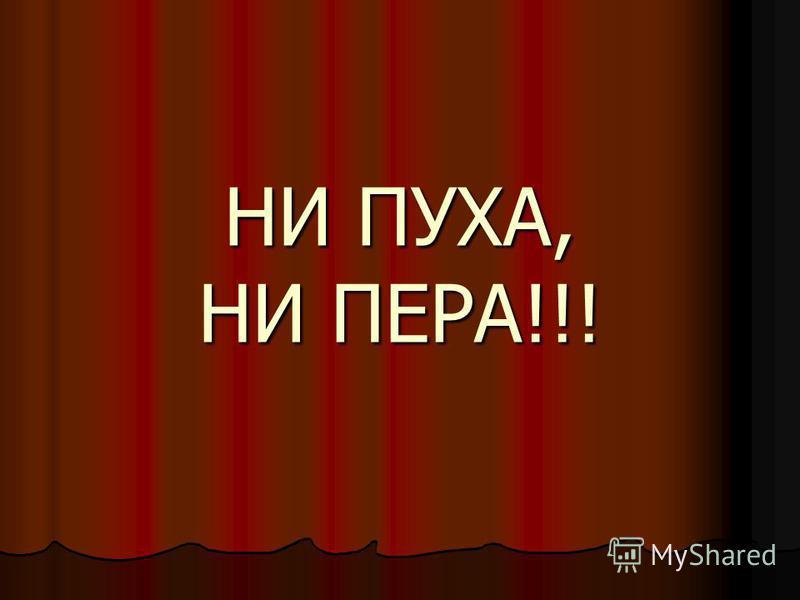 НИ ПУХА, НИ ПЕРА!!!