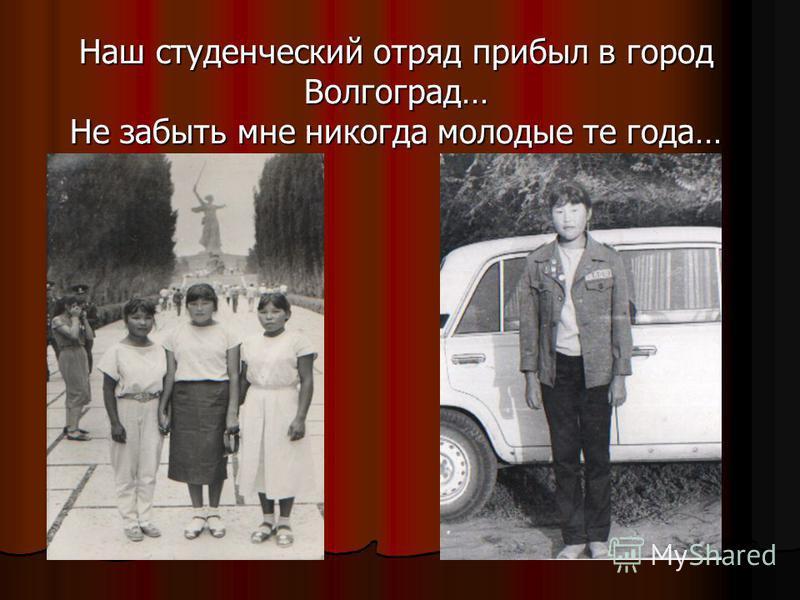 Наш студенческий отряд прибыл в город Волгоград… Не забыть мне никогда молодые те года…