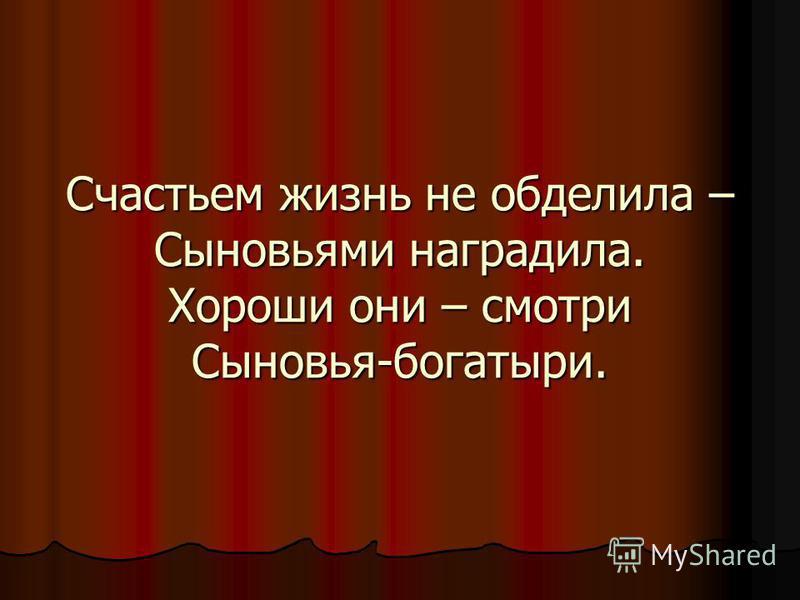 Счастьем жизнь не обделила – Сыновьями наградила. Хороши они – смотри Сыновья-богатыри.