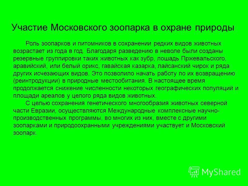 Участие Московского зоопарка в охране природы Роль зоопарков и питомников в сохранении редких видов животных возрастает из года в год. Благодаря разведению в неволе были созданы резервные группировки таких животных как зубр, лошадь Пржевальского, ара