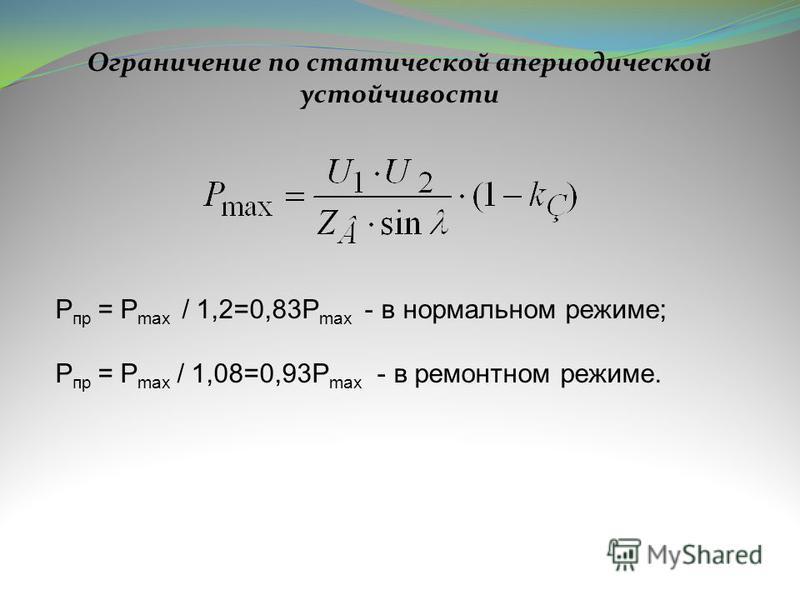 Ограничение по статической апериодической устойчивости P пр = P max / 1,2=0,83P max - в нормальном режиме; P пр = P max / 1,08=0,93P max - в ремонтном режиме.