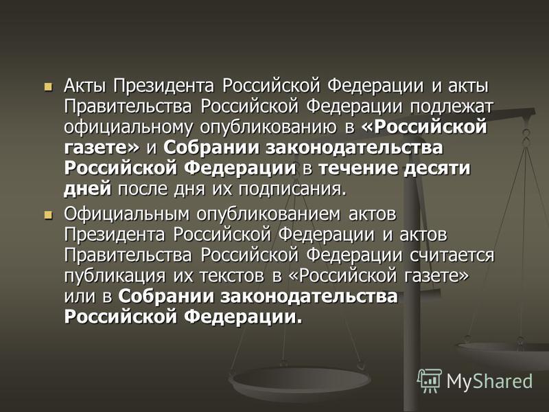 Акты Президента Российской Федерации и акты Правительства Российской Федерации подлежат официальному опубликованию в «Российской газете» и Собрании законодательства Российской Федерации в течение десяти дней после дня их подписания. Акты Президента Р