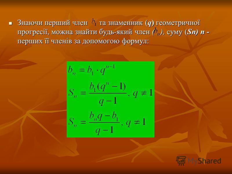 Знаючи перший член та знаменник (q) геометричної прогресії, можна знайти будь-який член ( ), суму (Sп) п - перших її членів за допомогою формул: Знаючи перший член та знаменник (q) геометричної прогресії, можна знайти будь-який член ( ), суму (Sп) п