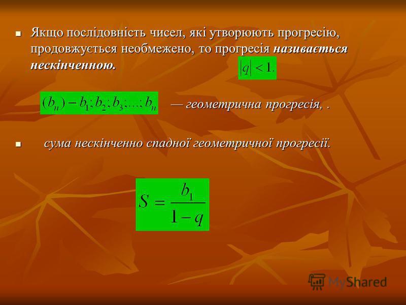 Якщо послідовність чисел, які утворюють прогресію, продовжується необмежено, то прогресія називається нескінченною. Якщо послідовність чисел, які утворюють прогресію, продовжується необмежено, то прогресія називається нескінченною. геометрична прогре