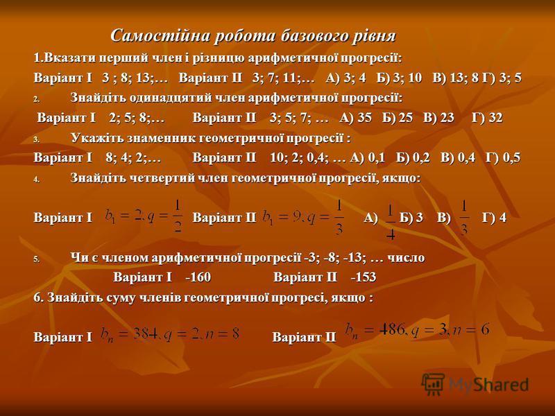 Самостійна робота базового рівня Самостійна робота базового рівня 1.Вказати перший член і різницю арифметичної прогресії: Варіант І 3 ; 8; 13;… Варіант ІІ 3; 7; 11;… А) 3; 4 Б) 3; 10 В) 13; 8 Г) 3; 5 2. Знайдіть одинадцятий член арифметичної прогресі