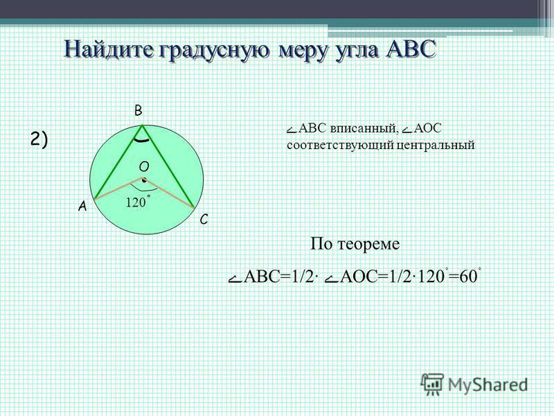Найдите градусную меру угла АВС A B C O 120 ˚ 2) ABC вписанный, АОС соответствующий центральный По теореме АВС=1/2· AOC=1/2120 ˚ =60 ˚