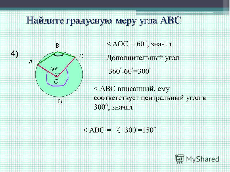 Найдите градусную меру угла АВС A B C O 60 0 4) < AOC = 60˚, значит Дополнительный угол 360 ˚ -60 ˚ =300 ˚ < АВС вписанный, ему соответствует центральный угол в 300 0, значит < АВС = ½· 300 ˚ =150 ˚ D