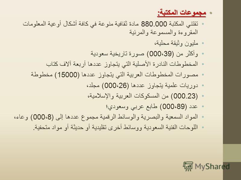 مجموعات المكتبة :مجموعات المكتبة : تقتني المكتبة 880.000 مادة ثقافية منوعة في كافة أشكال أوعية المعلومات المقروءة والمسموعة والمرئية مليون وثيقة محلية، وأكثر من (000 ، 39) صورة تاريخية سعودية المخطوطات النادرة الأصلية التي يتجاوز عددها أربعة آلاف كتا