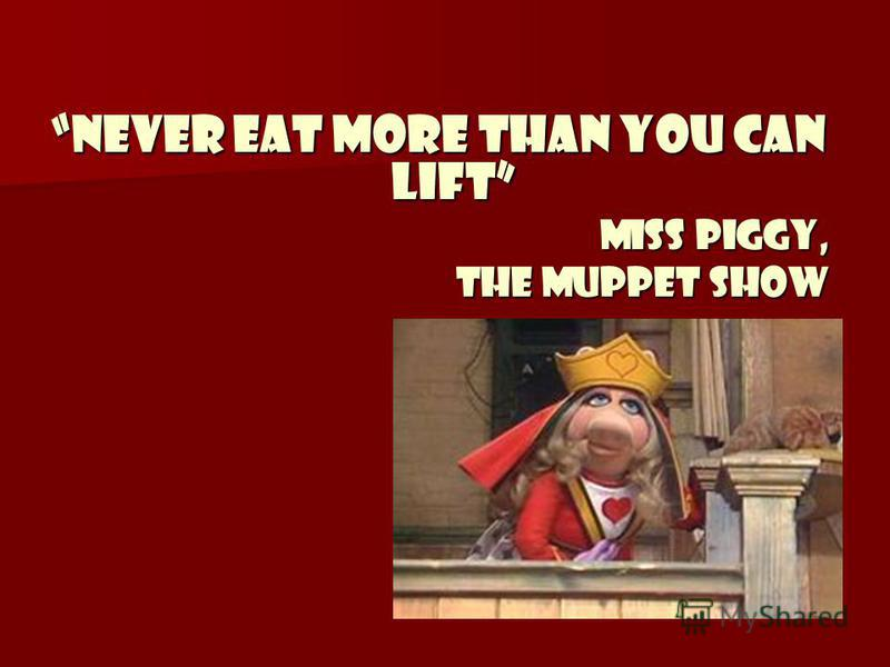 Never eat more than you can lift Miss Piggy, the Muppet Show