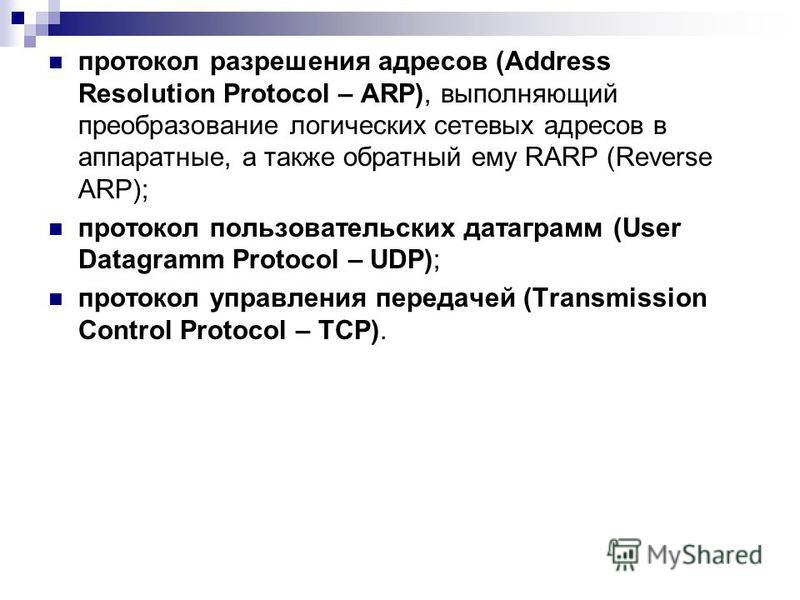 протокол разрешения адресов (Address Resolution Protocol – ARP), выполняющий преобразование логических сетевых адресов в аппаратные, а также обратный ему RARP (Reverse ARP); протокол пользовательских датаграмм (User Datagramm Protocol – UDP); протоко