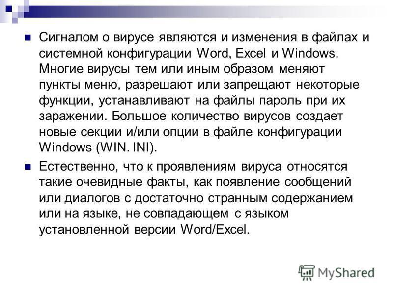 Сигналом о вирусе являются и изменения в файлах и системной конфигурации Word, Excel и Windows. Многие вирусы тем или иным образом меняют пункты меню, разрешают или запрещают некоторые функции, устанавливают на файлы пароль при их заражении. Большое