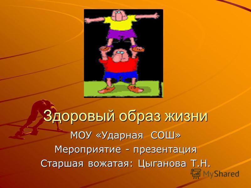 Здоровый образ жизни МОУ «Ударная СОШ» Мероприятие - презентация Старшая вожатая: Цыганова Т.Н.