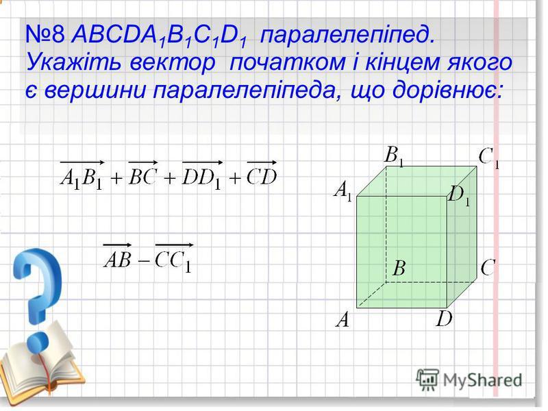 8 ABCDA 1 B 1 C 1 D 1 паралелепіпед. Укажіть вектор початком і кінцем якого є вершини паралелепіпеда, що дорівнює:
