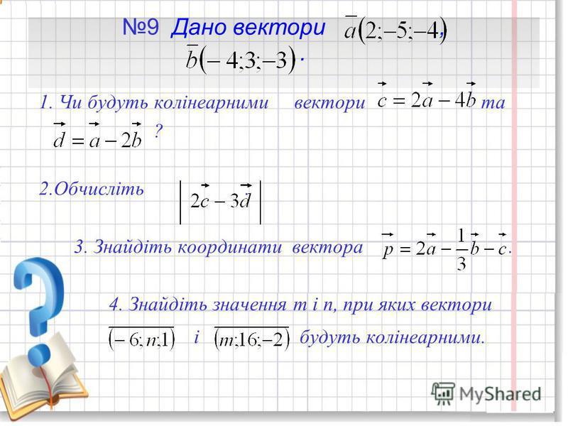 9 Дано вектори,. 1. Чи будуть колінеарними вектори та ? 2.Обчисліть. 3. Знайдіть координати вектора. 4. Знайдіть значення т і п, при яких вектори і будуть колінеарними.