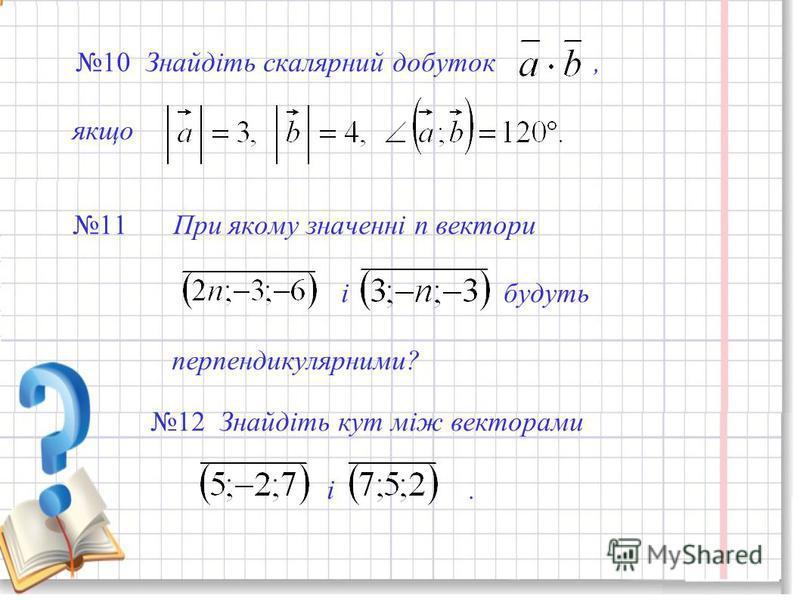 10 Знайдіть скалярний добуток, якщо 11 При якому значенні n вектори і будуть перпендикулярними? 12 Знайдіть кут між векторами і.