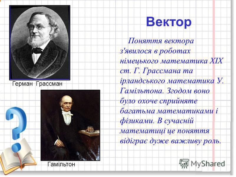 Вектор Поняття вектора з'явилося в роботах німецького математика XIX ст. Г. Грассмана та ірландського математика У. Гамільтона. Згодом воно було охоче сприйняте багатьма математиками і фізиками. В сучасній математиці це поняття відіграє дуже важливу