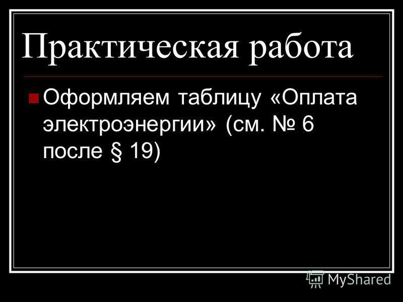 Практическая работа Оформляем таблицу «Оплата электроэнергии» (см. 6 после § 19)