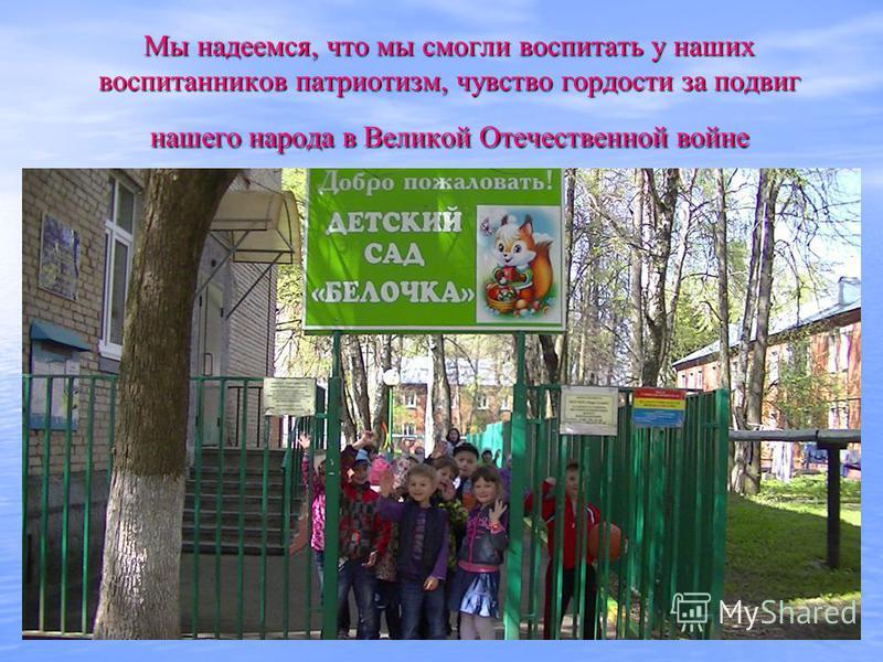 Мы надеемся, что мы смогли воспитать у наших воспитанников патриотизм, чувство гордости за подвиг нашего народа в Великой Отечественной войне