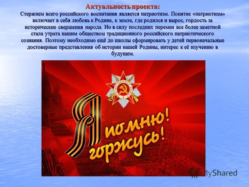 Актуальность проекта: Стержнем всего российского воспитания является патриотизм. Понятие «патриотизм» включает в себя любовь к Родине, к земле, где родился и вырос, гордость за исторические свершения народа. Но в силу последних перемен все более заме