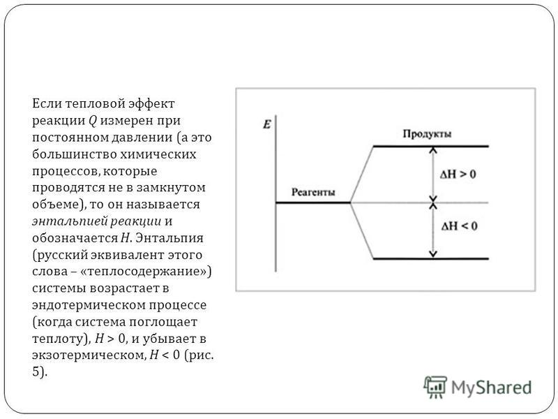 Если тепловой эффект реакции Q измерен при постоянном давлении (а это большинство химических процессов, которые проводятся не в замкнутом объеме), то он называется энтальпией реакции и обозначается H. Энтальпия (русский эквивалент этого слова – «тепл