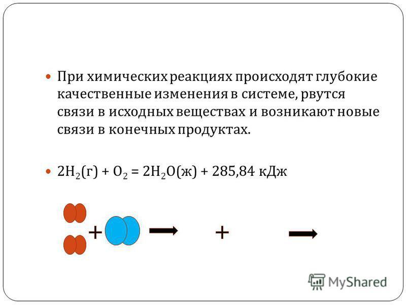 При химических реакциях происходят глубокие качественные изменения в системе, рвутся связи в исходных веществах и возникают новые связи в конечных продуктах. 2 Н 2 ( г ) + О 2 = 2 Н 2 О ( ж ) + 285,84 к Дж