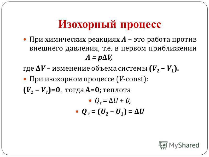Изохорный процесс При химических реакциях А – это работа против внешнего давления, т. е. в первом приближении А = p Δ V, где Δ V – изменение объема системы (V 2 – V 1 ). При изохорном процессе (V-const): (V 2 – V 1 )=0, тогда А =0; теплотааа Q V = Δ