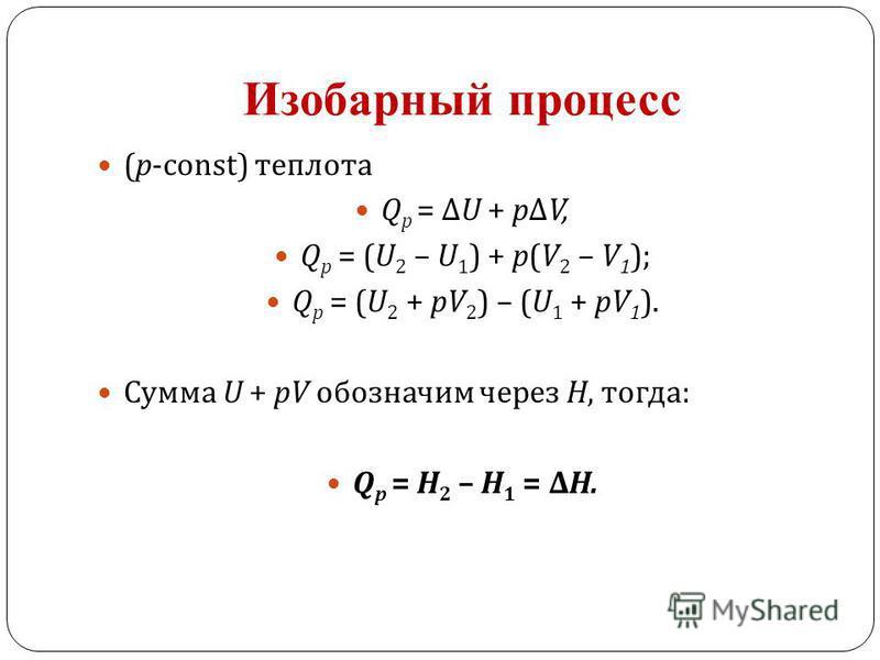 Изобарный процесс (p-const) теплотааа Q p = Δ U + p Δ V, Q p = (U 2 – U 1 ) + p(V 2 – V 1 ); Q p = (U 2 + pV 2 ) – (U 1 + pV 1 ). Сумма U + pV обозначим через Н, тогда : Q p = Н 2 – Н 1 = ΔН.
