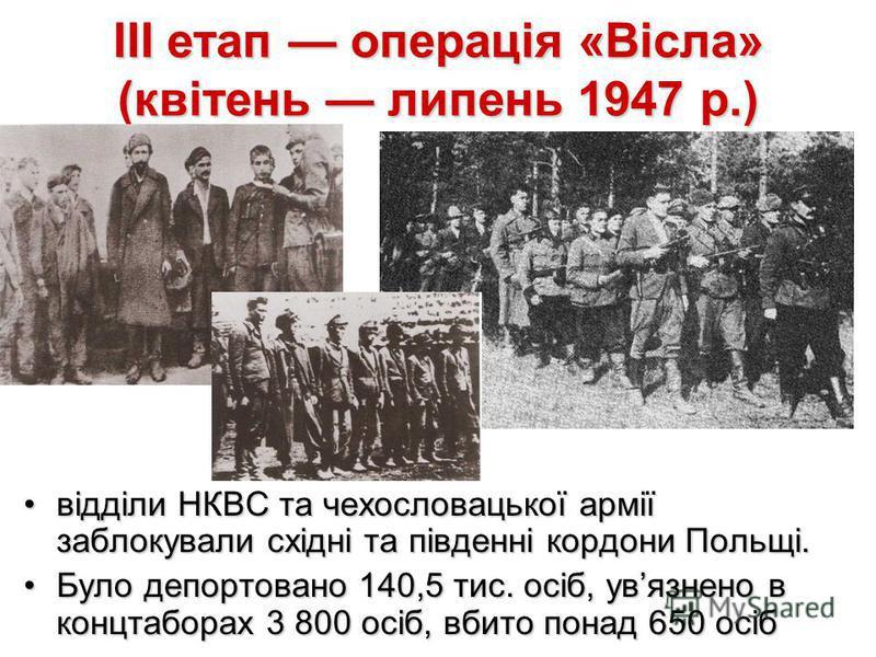 III етап операція «Вісла» (квітень липень 1947 р.) відділи НКВС та чехословацької армії заблокували східні та південні кордони Польщі.відділи НКВС та чехословацької армії заблокували східні та південні кордони Польщі. Було депортовано 140,5 тис. осіб