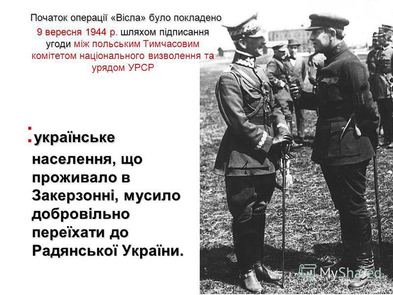 Початок операції «Вісла» було покладено 9 вересня 1944 р. шляхом підписання угоди Початок операції «Вісла» було покладено 9 вересня 1944 р. шляхом підписання угоди між польським Тимчасовим комітетом національного визволення та урядом УРСР українське