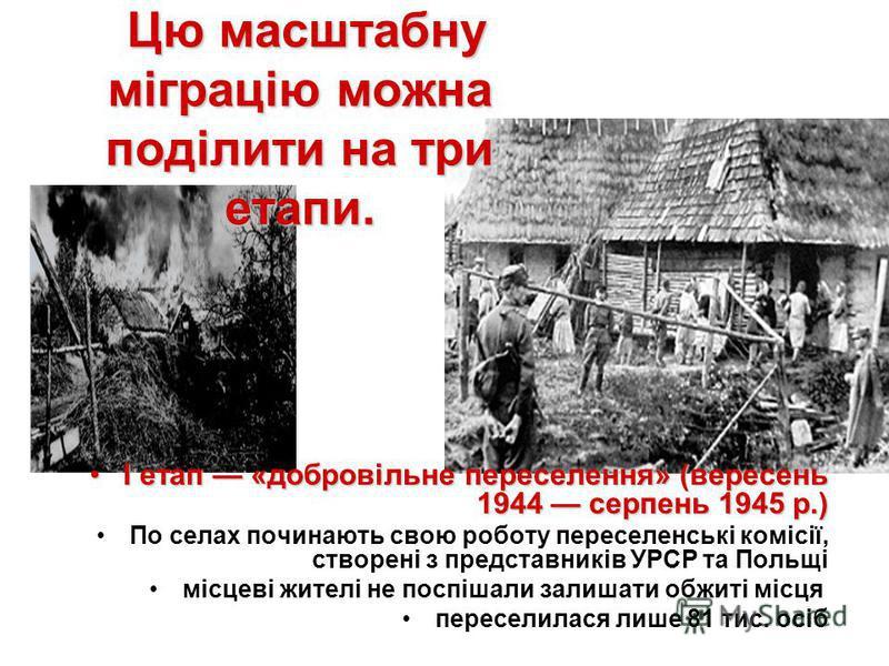 Цю масштабну міграцію можна поділити на три етапи. Цю масштабну міграцію можна поділити на три етапи. І етап «добровільне переселення» (вересень 1944 серпень 1945 р.)І етап «добровільне переселення» (вересень 1944 серпень 1945 р.) По селах починають