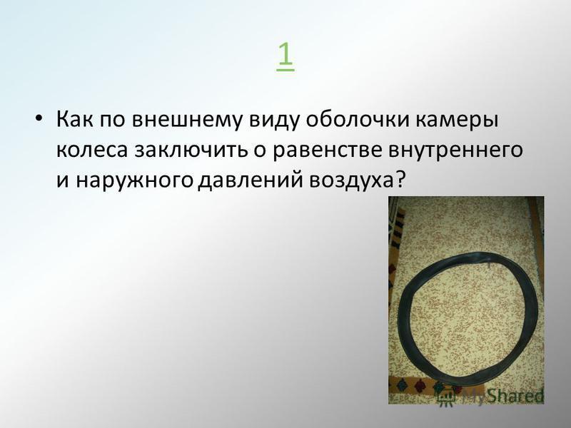 1 Как по внешнему виду оболочки камеры колеса заключить о равенстве внутреннего и наружного давлений воздуха?