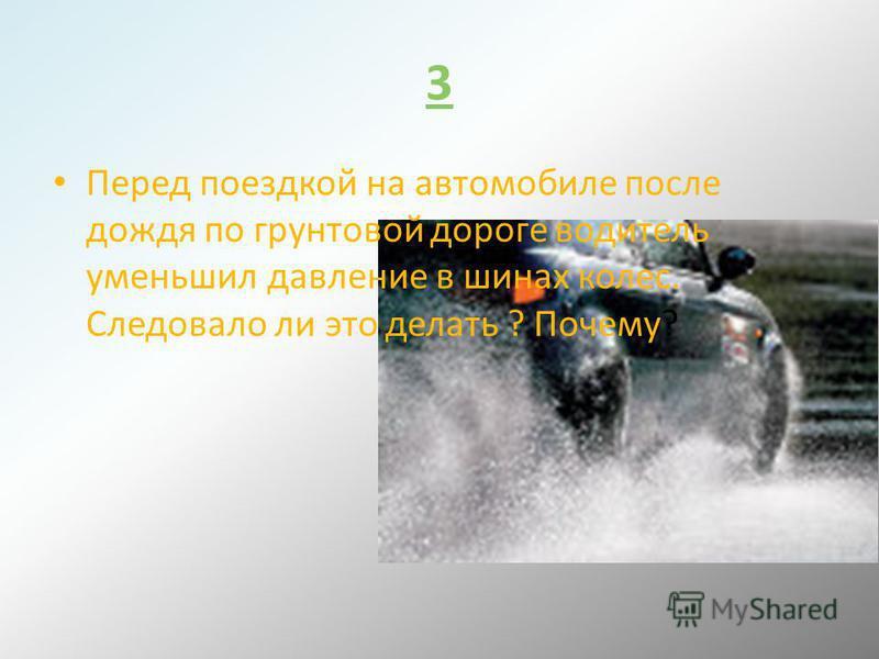 3 Перед поездкой на автомобиле после дождя по грунтовой дороге водитель уменьшил давление в шинах колес. Следовало ли это делать ? Почему?