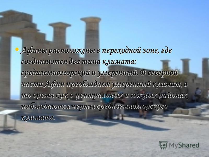 Афины расположены в переходной зоне, где соединяются два типа климата: средиземноморский и умеренный. В северной части Афин преобладает умеренный климат, в то время как в центральных и южных районах наблюдаются черты средиземноморского климата. Афины