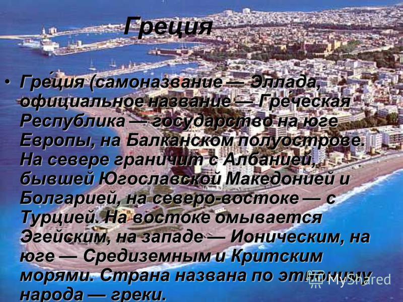 Греция Гре́ция (самоназвание Эллада, официальное название Гре́чешская Республика государство на юге Европы, на Балканском полуострове. На севере граничит с Албанией, бывшей Югославской Македонией и Болгарией, на северо-востоке с Турцией. На востоке о