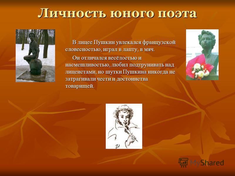 Личность юного поэта В лицее Пушкин увлекался французской словесностью, играл в лапту, в мяч. Он отличался весёлостью и насмешливостью, любил подтрунивать над лицеистами, но шутки Пушкина никогда не затрагивали чести и достоинства товарищей.