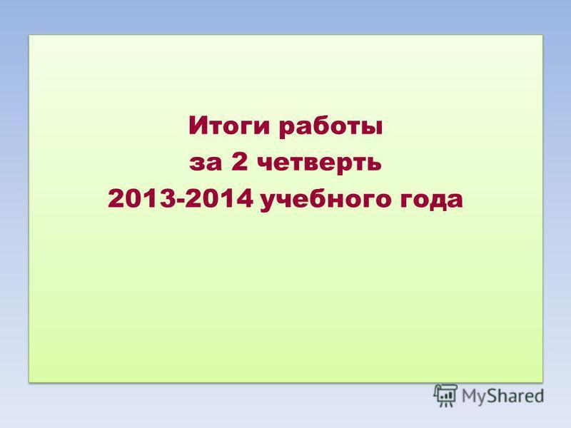 Итоги работы за 2 четверть 2013-2014 учебного года Итоги работы за 2 четверть 2013-2014 учебного года