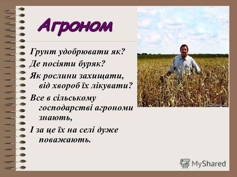 Агроном Грунт удобрювати як? Де посіяти буряк? Як рослини захищати, від хвороб їх лікувати? Все в господарстві агрономи знають, Все в сільському господарстві агрономи знають, І за це їх на селі дуже поважають.
