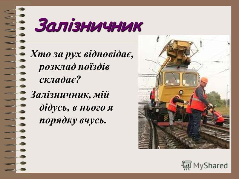 Залізничник Хто за рух відповідає, розклад поїздів складає? Залізничник, мій дідусь, в нього я порядку вчусь.