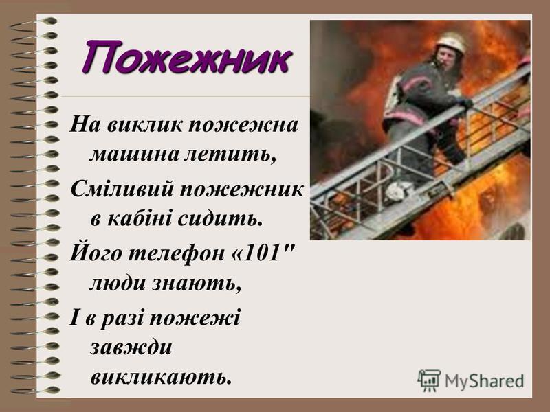 Пожежник На виклик пожежна машина летить, Сміливий пожежник в кабіні сидить. Його телефон «101 люди знають, І в разі пожежі завжди викликають.
