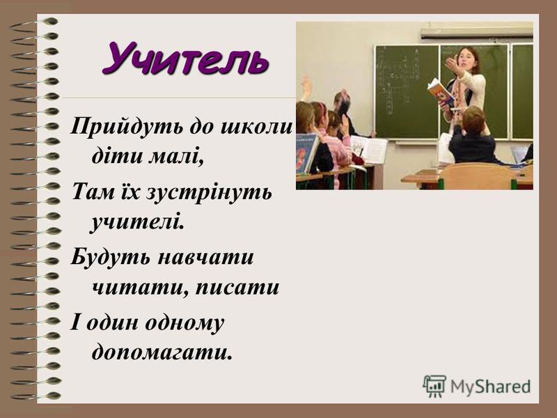 Учитель Прийдуть до школи діти малі, Там їх зустрінуть учителі. Будуть навчати читати, писати І один одному допомагати.