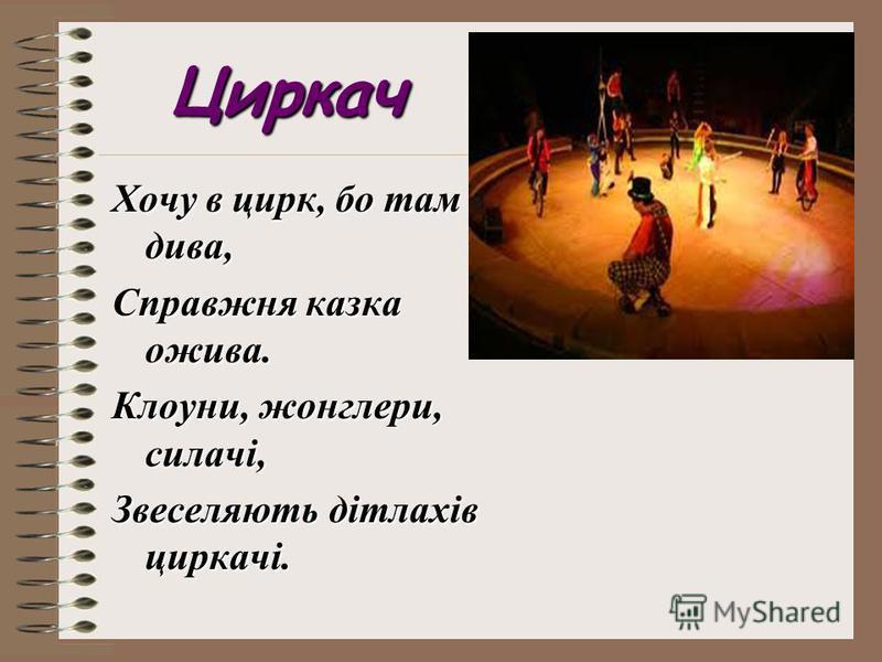 Циркач Хочу в цирк, бо там дива, Справжня казка ожива. Клоуни, жонглери, силачі, Звеселяють дітлахів циркачі.