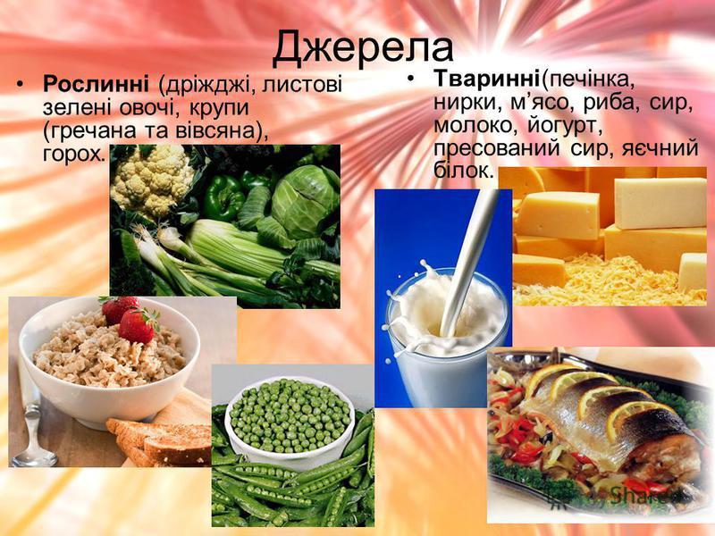 Джерела Рослинні (дріжджі, листові зелені овочі, крупи (гречана та вівсяна), горох. Тваринні(печінка, нирки, мясо, риба, сир, молоко, йогурт, пресований сир, яєчний білок.